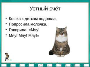 Устный счёт Кошка к деткам подошла, Попросила молочка, Говорила: «Мяу! Мяу! М