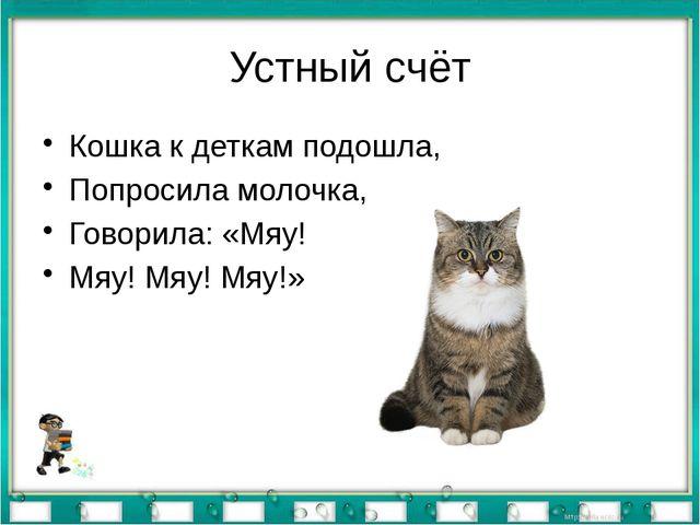 Устный счёт Кошка к деткам подошла, Попросила молочка, Говорила: «Мяу! Мяу! М...