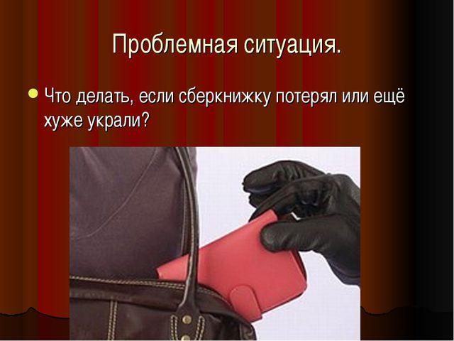 Проблемная ситуация. Что делать, если сберкнижку потерял или ещё хуже украли?