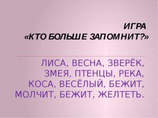 ИГРА «КТО БОЛЬШЕ ЗАПОМНИТ?» ЛИСА, ВЕСНА, ЗВЕРЁК, ЗМЕЯ, ПТЕНЦЫ, РЕКА, КОСА, ВЕ
