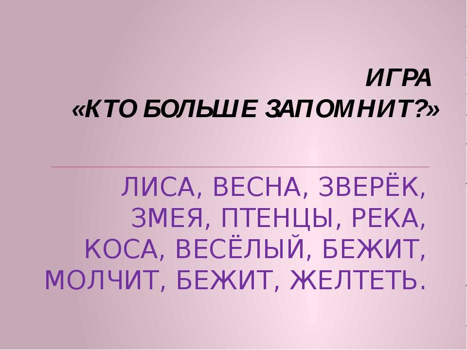 ИГРА «КТО БОЛЬШЕ ЗАПОМНИТ?» ЛИСА, ВЕСНА, ЗВЕРЁК, ЗМЕЯ, ПТЕНЦЫ, РЕКА, КОСА, ВЕ...