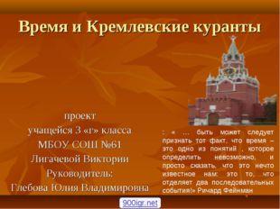 Время и Кремлевские куранты проект учащейся 3 «г» класса МБОУ СОШ №61 Лигачев