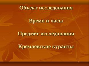 Объект исследования Время и часы Предмет исследования Кремлевские куранты