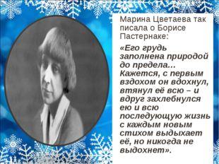 Марина Цветаева так писала о Борисе Пастернаке: «Его грудь заполнена природ