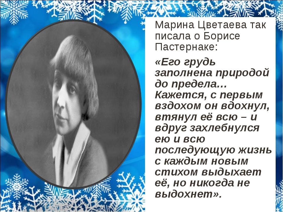 Марина Цветаева так писала о Борисе Пастернаке: «Его грудь заполнена природ...