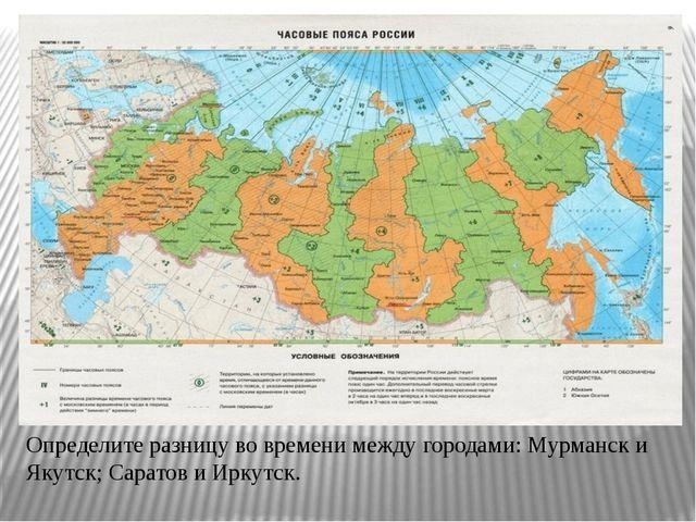 Определите разницу во времени между городами: Мурманск и Якутск; Саратов и Ир...