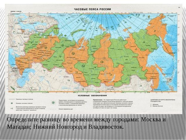 Определите разницу во времени между городами: Москва и Магадан; Нижний Новгор...