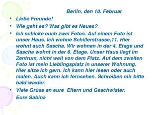 Berlin, den 10. Februar Liebe Freunde! Wie geht es? Was gibt es Neues? Ich s