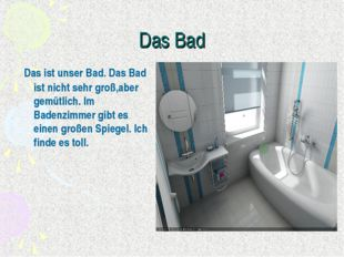 Das Bad Das ist unser Bad. Das Bad ist nicht sehr groß,aber gemütlich. Im Bad