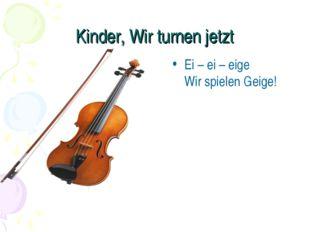 Kinder, Wir turnen jetzt Ei – ei – eige Wir spielen Geige!