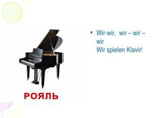 Wir-wir, wir – wir – wir Wir spielen Klavir!
