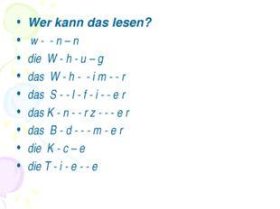 Wer kann das lesen? w - - n – n die W - h - u – g das W - h - - i m - - r das