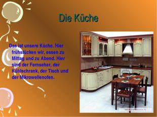 Die Küche Das ist unsere Küche. Hier frühstücken wir, essen zu Mittag und zu