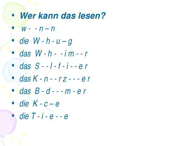 Wer kann das lesen? w - - n – n die W - h - u – g das W - h - - i m - - r das...