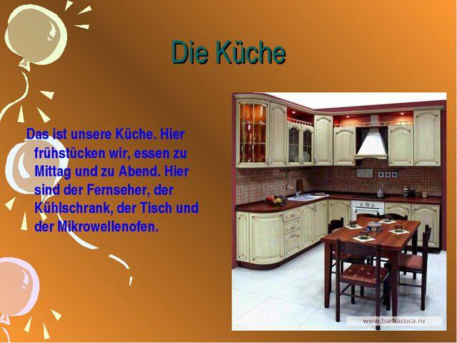 Die Küche Das ist unsere Küche. Hier frühstücken wir, essen zu Mittag und zu...