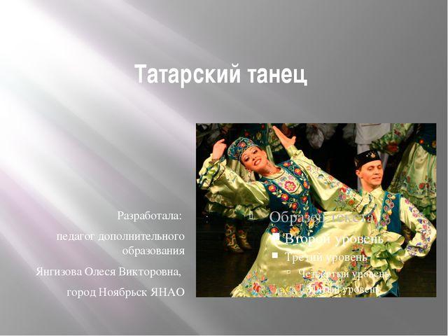 Татарский танец Разработала: педагог дополнительного образования Янгизова Оле...