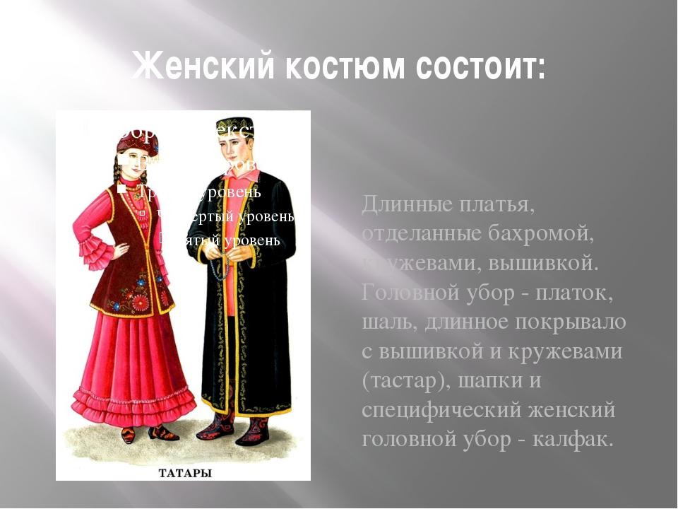 Женский костюм состоит: Длинные платья, отделанные бахромой, кружевами, вышив...