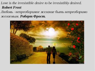 Love is the irresistible desire to be irresistibly desired. Robert Frost Любо