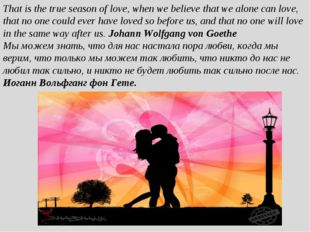 That is the true season of love, when we believe that we alone can love, that