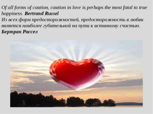 Of all forms of caution, caution in love is perhaps the most fatal to true ha