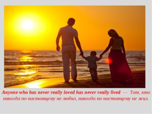 Anyone who has never really loved has never really lived — Тот, кто никогда