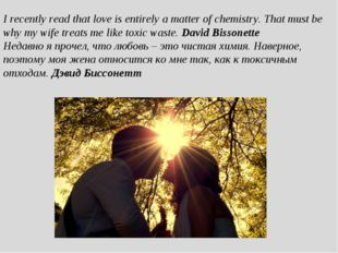 I recently read that love is entirely a matter of chemistry. That must be why