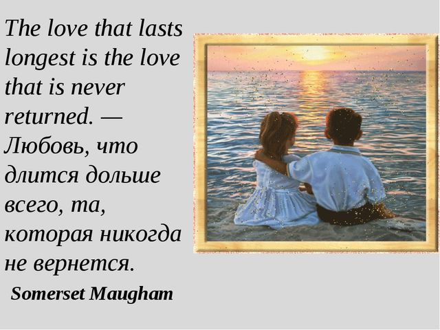 The love that lasts longest is the love that is never returned. — Любовь, что...