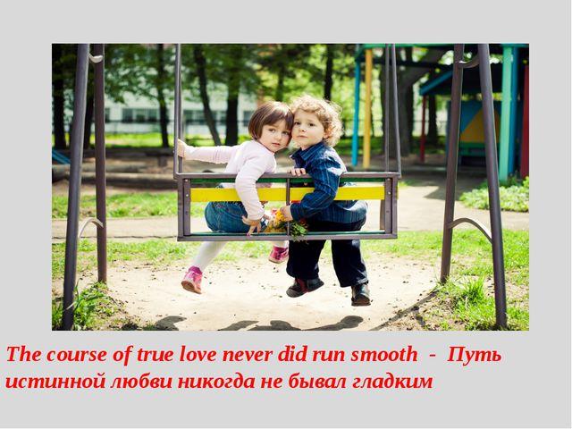 The course of true love never did run smooth - Путь истинной любви никогда...