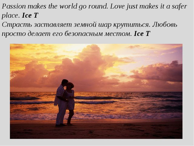 Passion makes the world go round. Love just makes it a safer place. Ice T Стр...