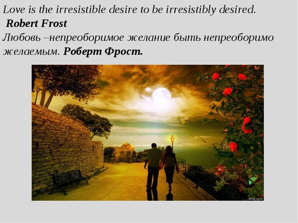 Love is the irresistible desire to be irresistibly desired. Robert Frost Любо...