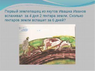 Первый землепашец из якутов Ивашка Иванов вспахивал за 4 дня 2 гектара земли.