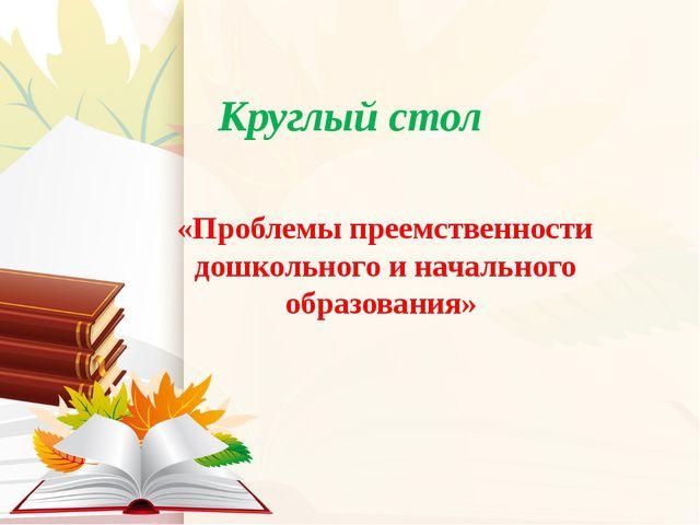 Круглый стол «Проблемы преемственности дошкольного и начального образования»