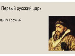 1. Первый русский царь Иван IV Грозный