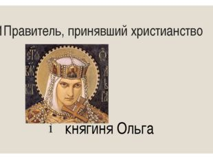 11Правитель, принявший христианство княгиня Ольга