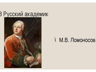 13 Русский академик М.В. Ломоносов