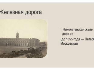 19 Железная дорога Никола́евская желе́зная доро́га (до1855 года—Петербург