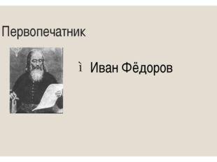 3 Первопечатник Иван Фёдоров