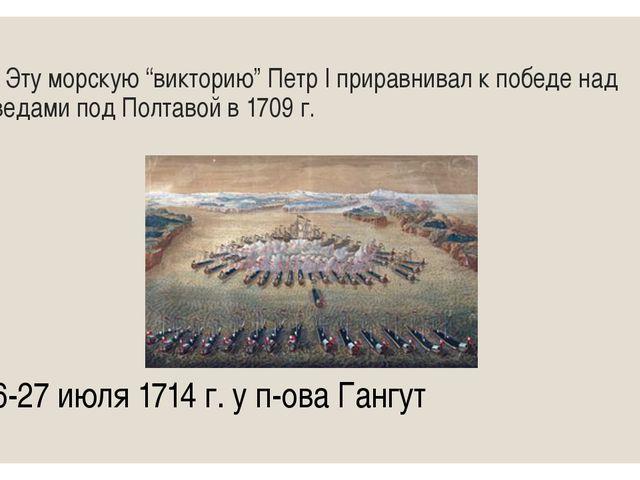 """10 Эту морскую """"викторию"""" Петр I приравнивал к победе над шведами под Полтаво..."""