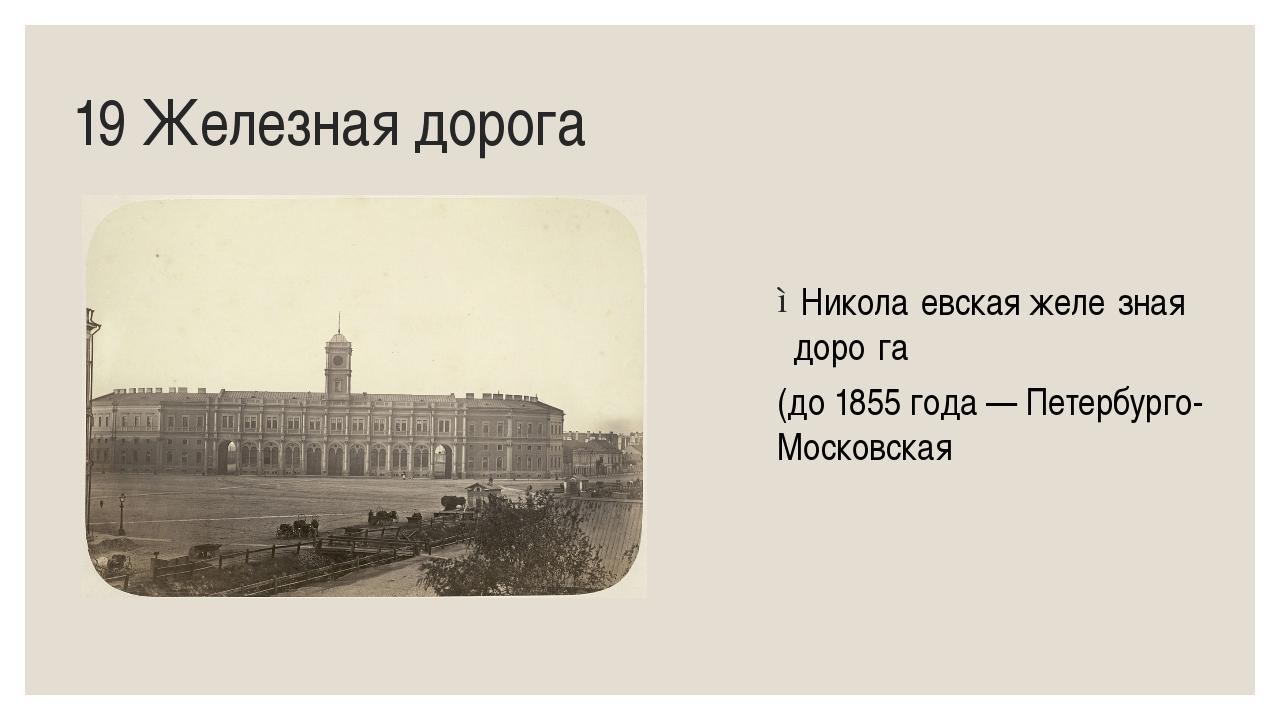 19 Железная дорога Никола́евская желе́зная доро́га (до1855 года—Петербург...