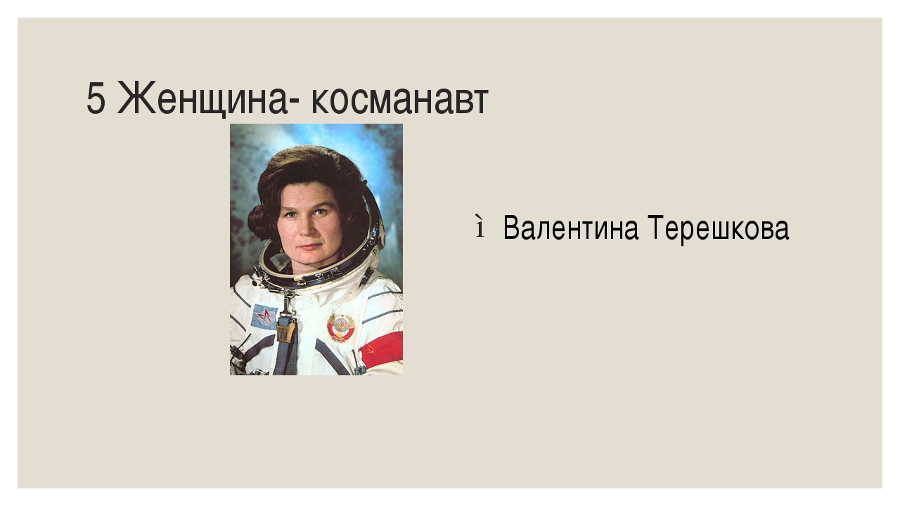 5 Женщина- косманавт Валентина Терешкова