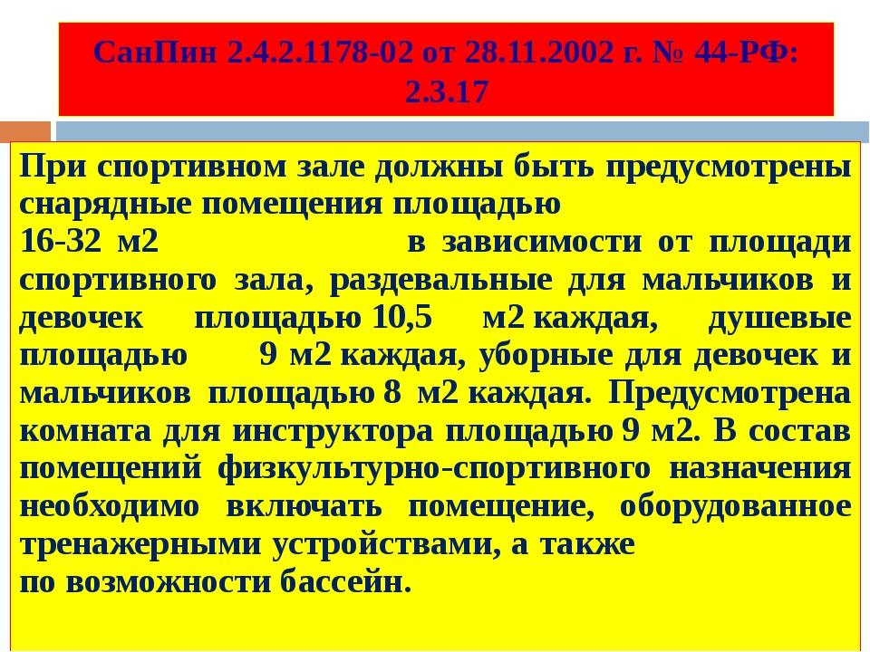 СанПин 2.4.2.1178-02 от 28.11.2002 г. № 44-РФ: 2.3.17 При спортивном зале дол...