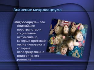 Значение микросоциума Микросоциум— это ближайшее пространство и социальное ок
