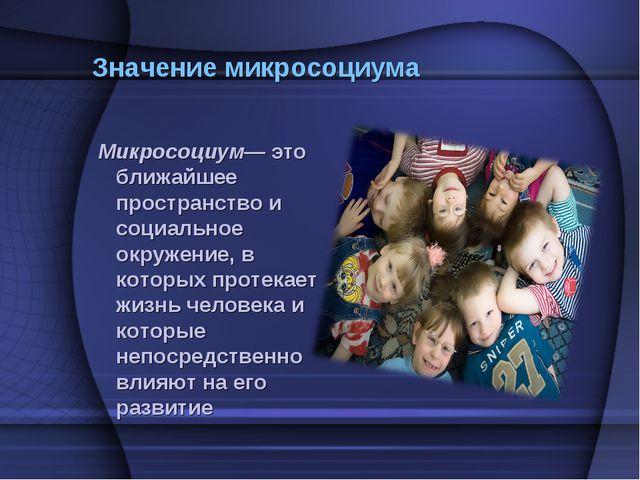 Значение микросоциума Микросоциум— это ближайшее пространство и социальное ок...