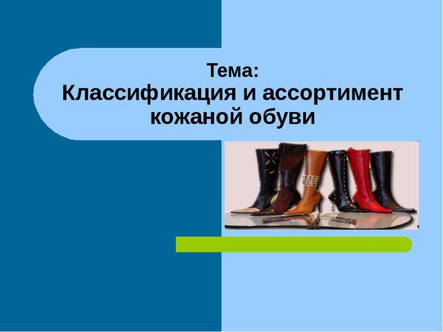 Тема: Классификация и ассортимент кожаной обуви