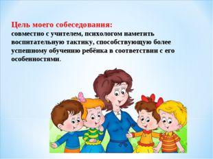 Цель моего собеседования: совместно с учителем, психологом наметить воспитате
