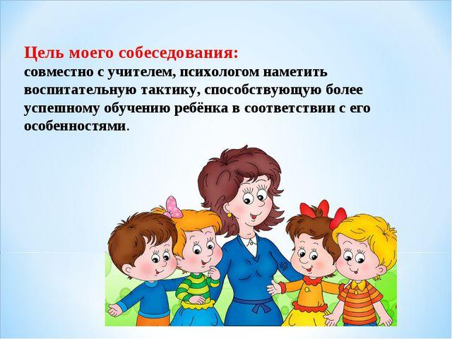 Цель моего собеседования: совместно с учителем, психологом наметить воспитате...