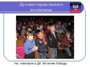 Духовно-нравственное воспитание На спектакле в ДК 40-летия Победы