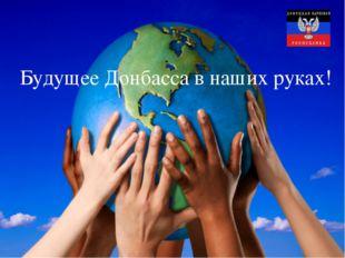 в наших руках! Будущее Донбасса в наших руках!
