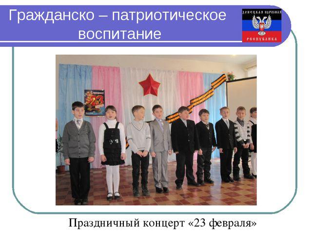 Гражданско – патриотическое воспитание Праздничный концерт «23 февраля»
