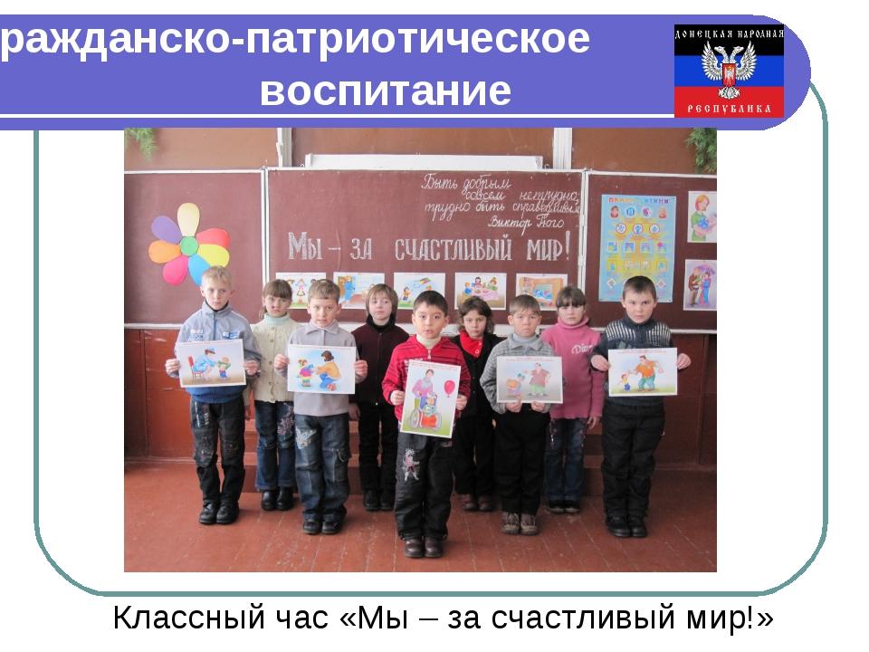 Гражданско-патриотическое воспитание Классный час «Мы – за счастливый мир!»